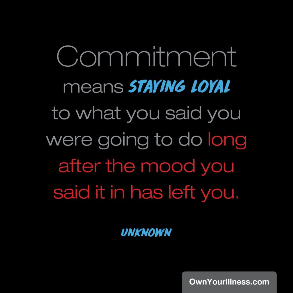 """quote from unknown saying """"commitment means staying loyal to what you said you were going to do long after the mood you said it in has left you"""""""