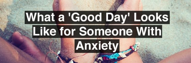 A Woman holding sand in her hand. Text reads: what a good day looks like for someone with anxiety