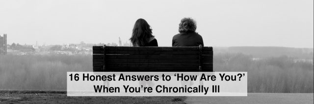 Two people sitting on bench in black and white with text 16 honest responses to how are you when you're chronically ill