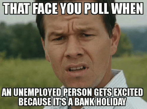 that face you pull when an unemployed person gets excited 18821870 enjoying holidays, weekends when you're unemployed, disabled the,Everything I Do I Do It For You Meme