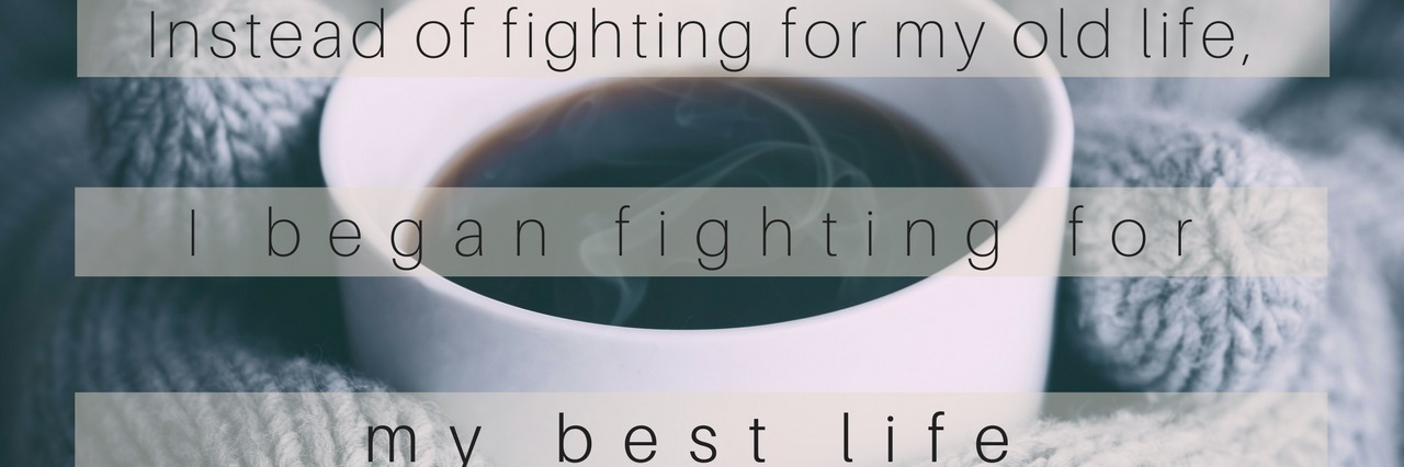 mug of coffee with text saying 'instead of fighting for my old life, I began fighting for my best life'