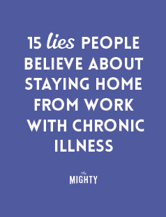 15 Lies People Believe About Staying Home From Work With Chronic Illness