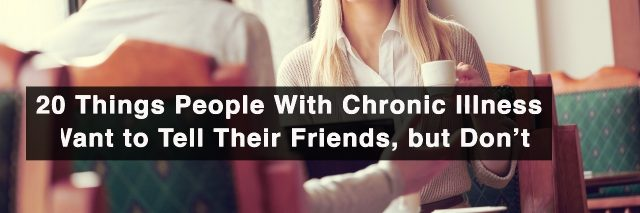 20 things people with chronic illness want to tell their friends, but don't