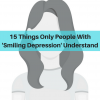 15 Things Only People With 'Smiling Depression' Understand
