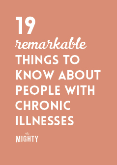 19 Remarkable Things to Know About People With Chronic Illnesses