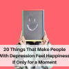 20 Things That Make People With Depression Feel Happiness, If Only for a Moment