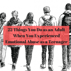 22 Things You Do as an Adult When You Experienced Emotional Abuse as a Teenager