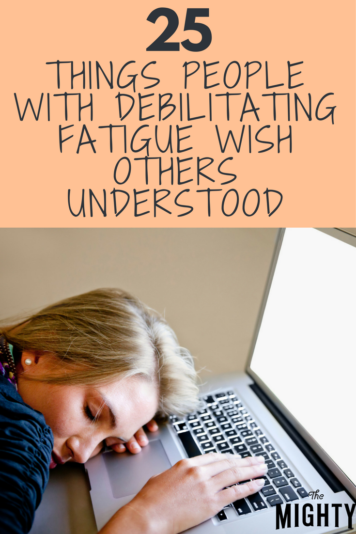 25 Things People With Debilitating Fatigue Wish Others Understood
