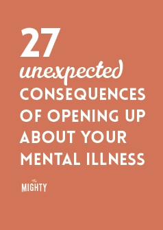 27 Unexpected Consequences of Opening Up About Your Mental Illness