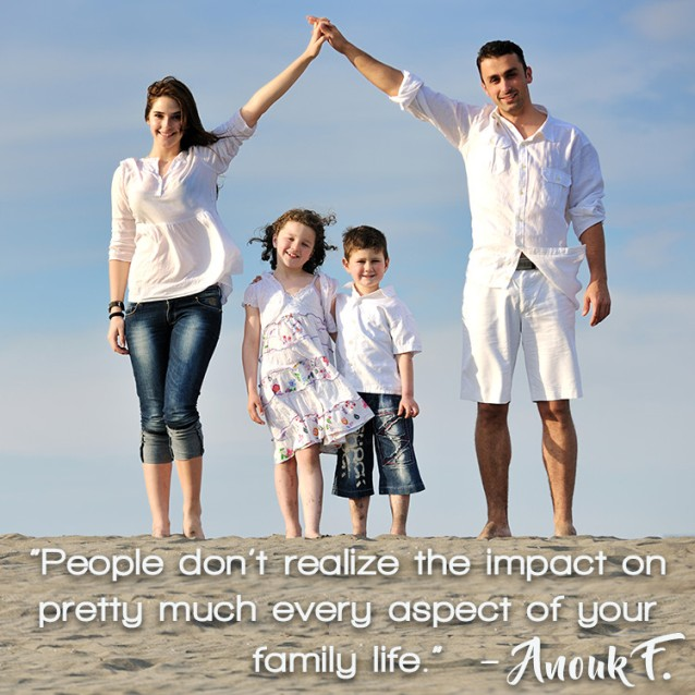 """ People don't realize the impact on pretty much every aspect of your family life."" – Anouk F."