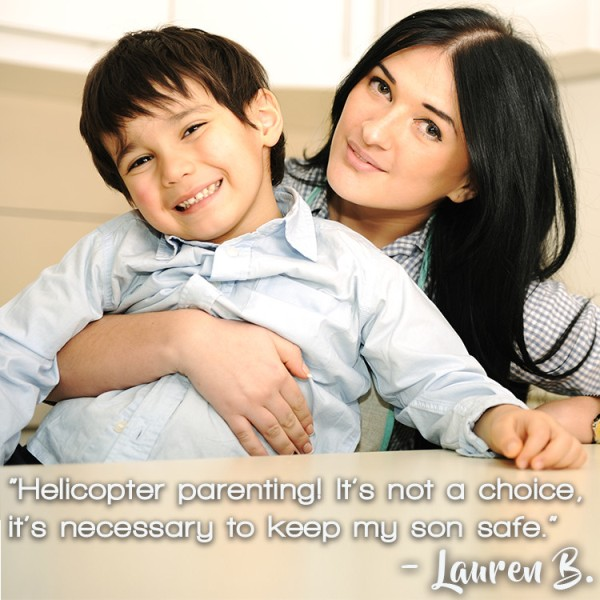 """Helicopter parenting! It's not a choice, it's necessary to keep my son safe."" – Lauren B."