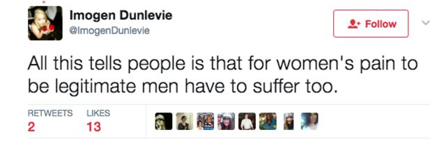 "Tweet which reads ""All this tells people is that for women's pain to be legitimate men have to suffer too."""