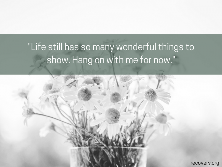 quote reads: Life still have so many wonderful things to show. Hang on with me for now.