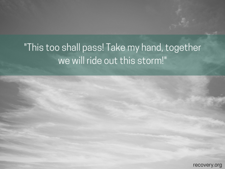 This too shall pass! Take my hand, together we will ride out this storm!