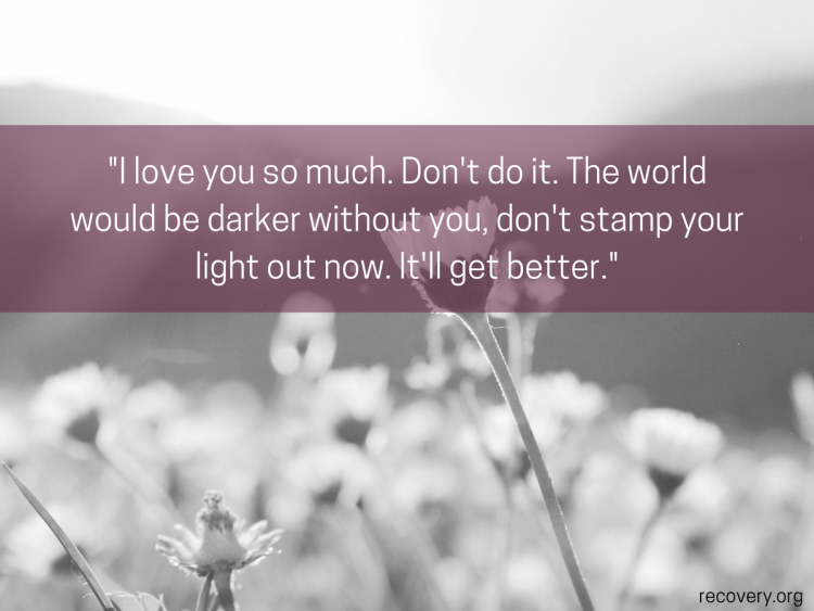 quote reads: I love you so much. Don't do it. The world would be darker without you, don't stamp your light out now. It'll get better.