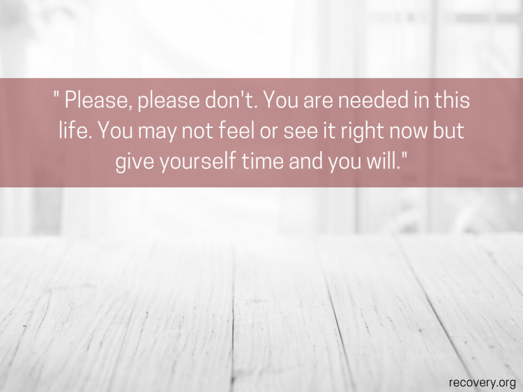 quote reads: Please, please don't. You are needed in this life. You may not feel or see it right now but give yourself time and you will.