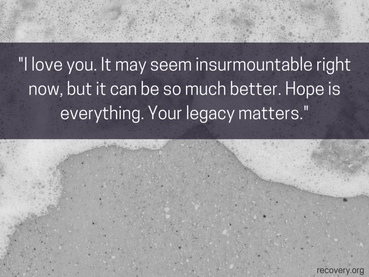 quote reads: I love you. It maybe seen insurmountable right now, but it can be so much better. Hope is everything. Your legacy matters.