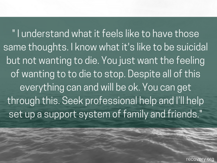 quote reads: I understand what it feels like to have those same thoughts. I know what it's like to e suicidal but not wanting to die. You just want the feeling of wanting to die to stop. Despite all of this everything can and will be ok. You can get through this. Seek professional help and I'll help set up a support system of family and friends.