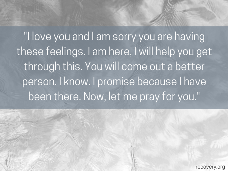quote reads: I love you and I am sorry you are having these feelings. I am here, I will help you get through this. You will come out a better person. I know. I promise because I have been there. Now, let me pray for you.
