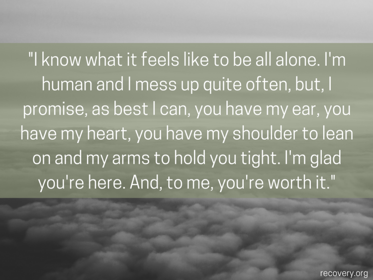 quote reads: I know what it feels like to be all alone. I'm human and I mess up quite often, but, I promise, as best I can, you have my ear, you have my heart, you have my shoulder to lean on and my arms to hold you tight. I'm glad you're here. And, to me, you're worth it.
