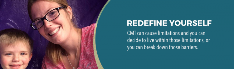 redefine yourself. CMT can cause limitations and you can decide to live within those limitations, or you can break down those barriers.