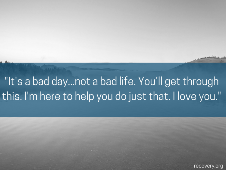 quote reads: It's a bad day... not a bad life. You'll get through this. I'm here to help you do just that. I love you.