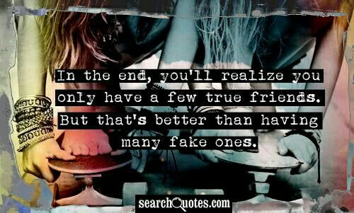 quote that says 'In the end, you'll realize you only have a few true friends. But that's better than having many fake ones.'