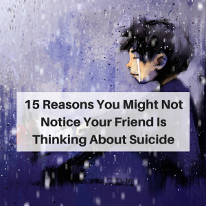15 Reasons You Might Not Notice Your Friend Is Thinking About SuicideAdd heading