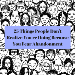 25 Things People Don't Realize You're Doing Because You Fear Abandonment