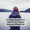 29 Things People Don't Realize You're Doing Because of Brain Fog