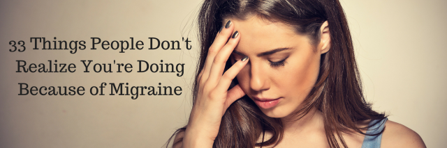 33 Things People Don't Realize You're Doing Because of Migraine