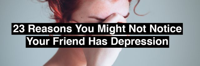 A woman, looking down with her hand over her eyes. Text reads: 23 reasons you might not notice you friend has depression