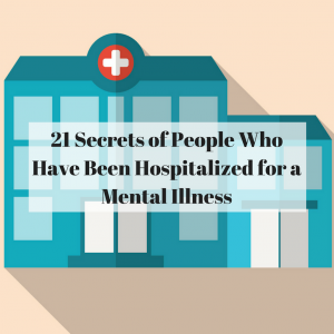 21 Secrets of People Who Have Been Hospitalized for a Mental Illness