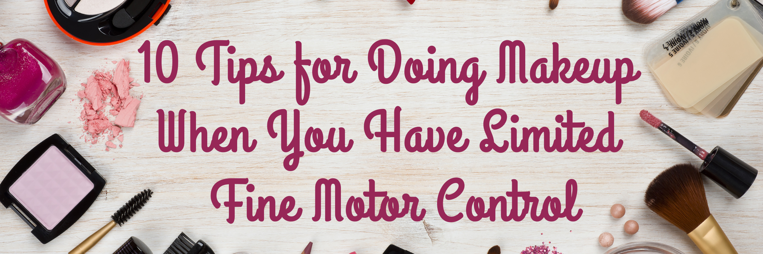 10 Tips for Doing Makeup When You Have Limited Fine Motor Control