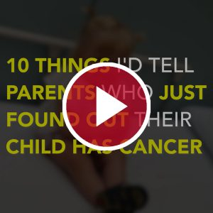 10 Things I'd Tell Parents Who Just Found Out Their Child Has Cancer