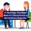 17 Red Flags That Might Mean It's Time to Pursue a Mental Illness Diagnosis