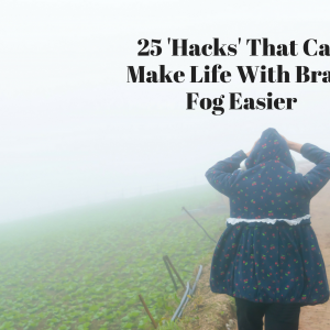 25 'Hacks' That Can Make Life With Brain Fog Easier