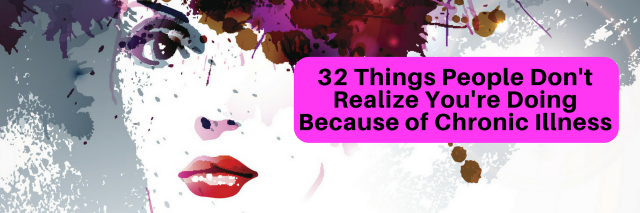 32 Things People Don't Realize You're Doing Because of Chronic Illness