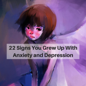 22 Signs You Grew Up With Anxiety and Depression
