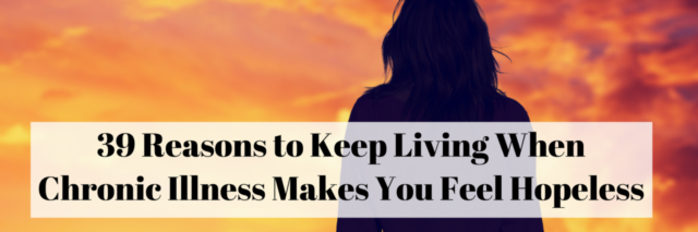 39 Reasons to Keep Living When Chronic Illness Makes You Feel Hopeless