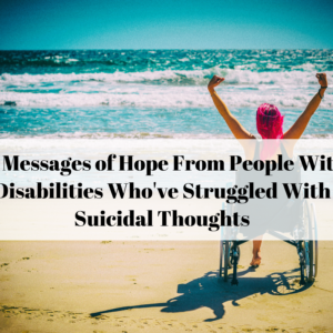 18 Messages of Hope From People With Disabilities Who've Struggled With Suicidal Thoughts