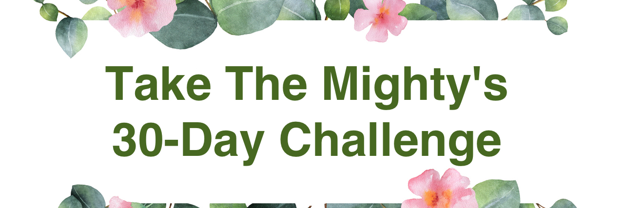 """Flowers with text that reads """"Take The Mighty's 30-Day Challenge."""""""