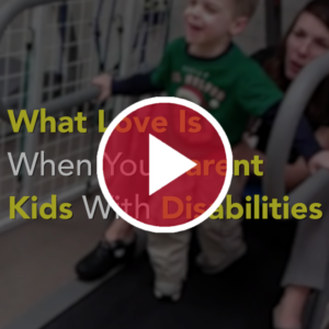 What Love Is When You Parent Kids With Disabilities