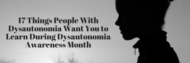 17 Things People With Dysautonomia Want You to Learn During Dysautonomia Awareness Month