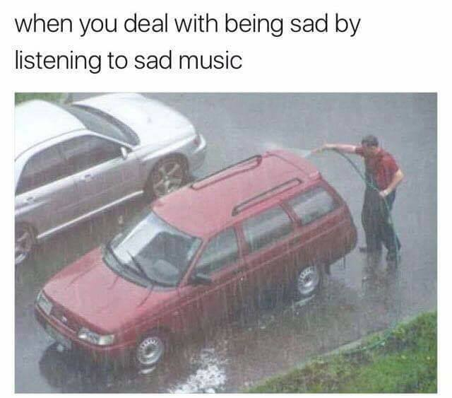when you deal with being sad by listening to sad music