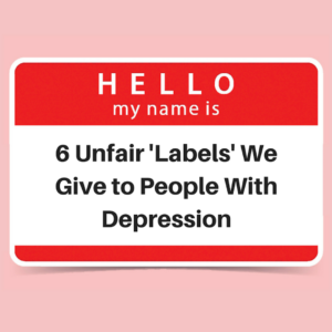 6 Unfair 'Labels' We Give to People With Depression