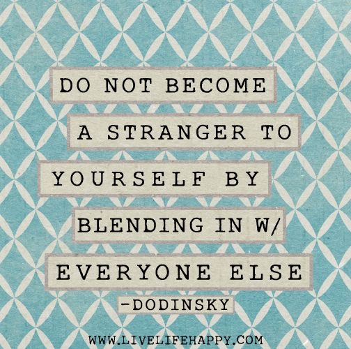 do not become a stranger to yourself by blending in with everyone else