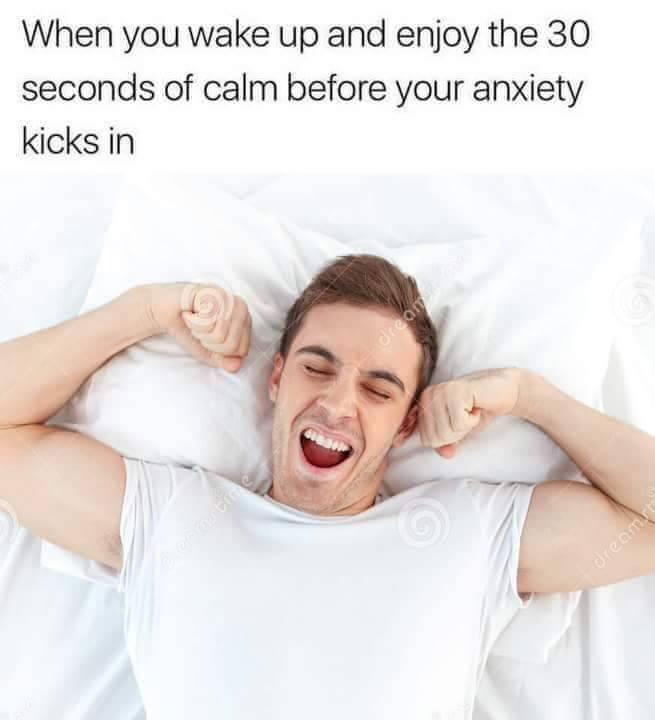 when you wake up and enjoy the 30 seconds of calm before your anxiety kicks in