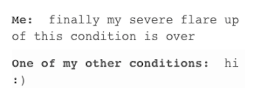 text that says me: finally my severe flare up of this condition is over, one of my other conditions: hi