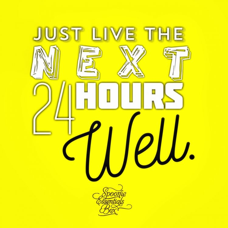 just live the next 24 hours well